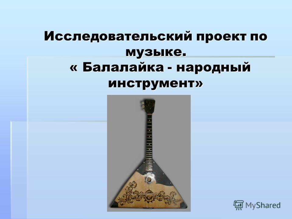 Исследовательский проект по музыке. « Балалайка - народный инструмент»
