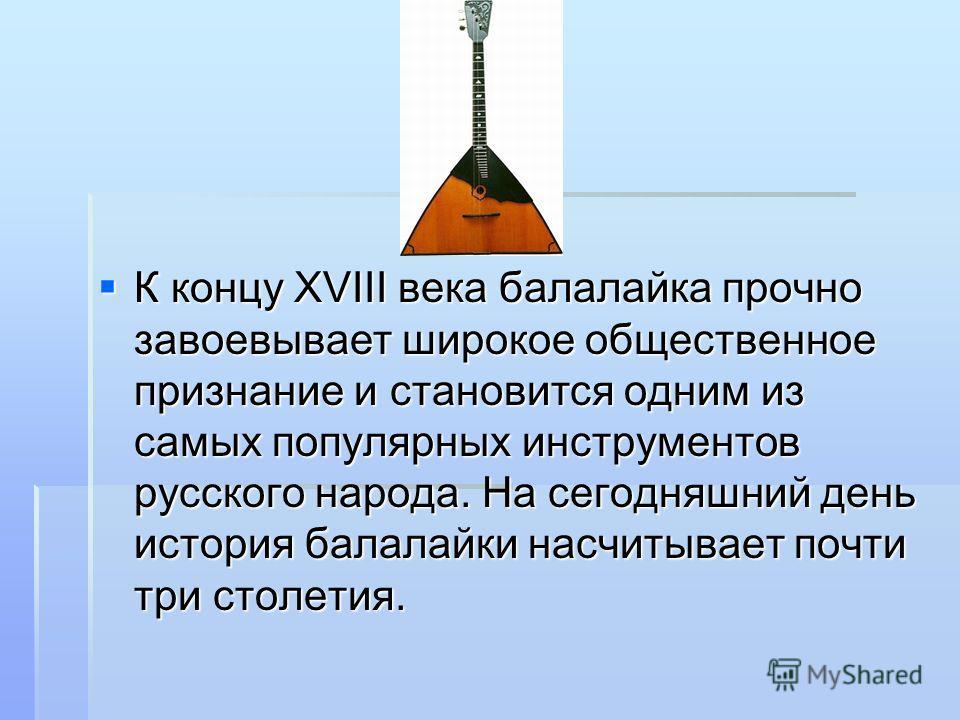 К концу XVIII века балалайка прочно завоевывает широкое общественное признание и становится одним из самых популярных инструментов русского народа. На сегодняшний день история балалайки насчитывает почти три столетия. К концу XVIII века балалайка про