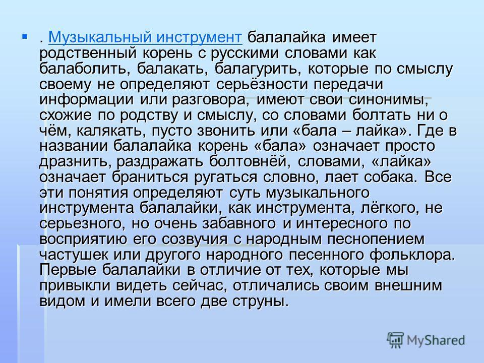 . Музыкальный инструмент балалайка имеет родственный корень с русскими словами как балаболить, балакать, балагурить, которые по смыслу своему не определяют серьёзности передачи информации или разговора, имеют свои синонимы, схожие по родству и смыслу