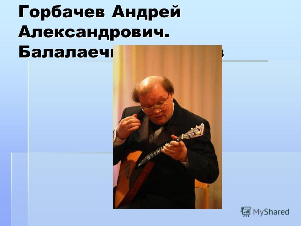 Горбачев Андрей Александрович. Балалаечник виртуоз