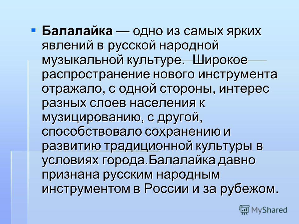 Балалайка одно из самых ярких явлений в русской народной музыкальной культуре. Широкое распространение нового инструмента отражало, с одной стороны, интерес разных слоев населения к музицированию, с другой, способствовало сохранению и развитию традиц