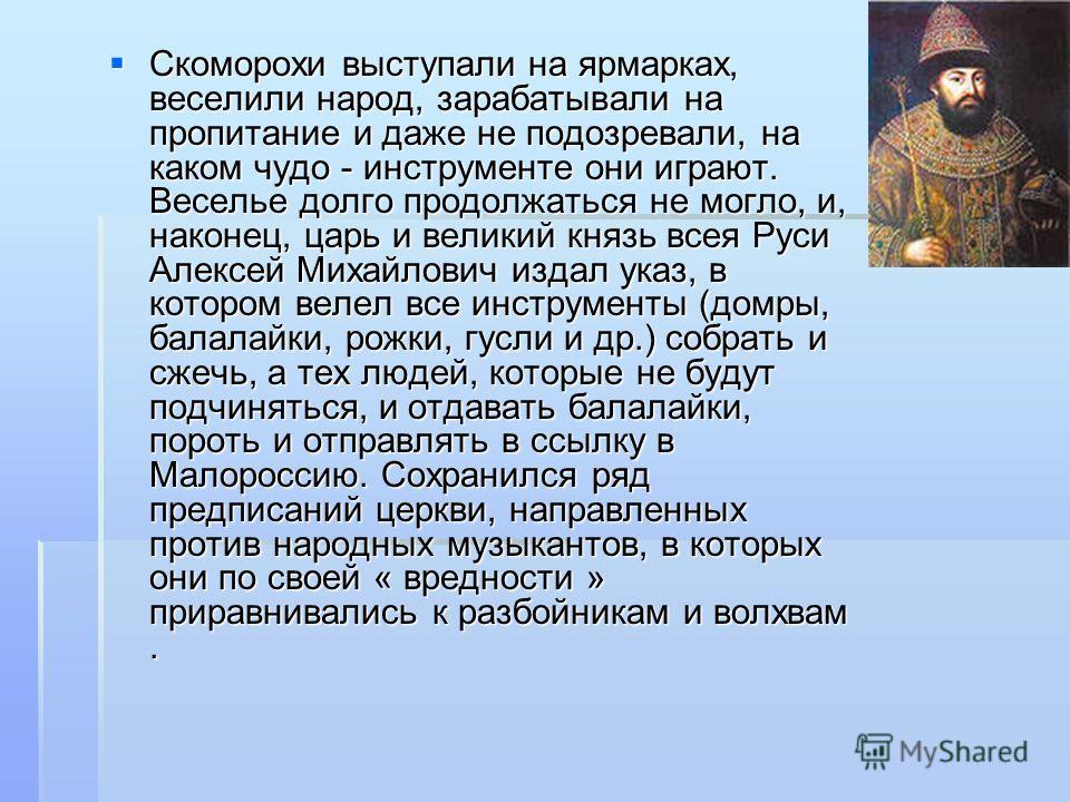 Скоморохи выступали на ярмарках, веселили народ, зарабатывали на пропитание и даже не подозревали, на каком чудо - инструменте они играют. Веселье долго продолжаться не могло, и, наконец, царь и великий князь всея Руси Алексей Михайлович издал указ,