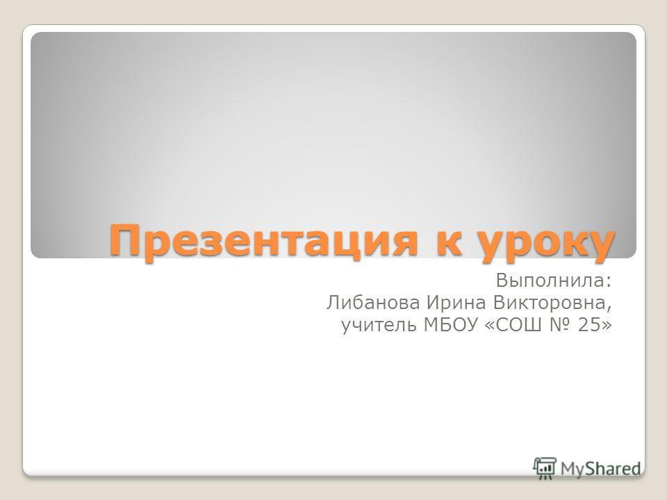 Презентация к уроку Выполнила: Либанова Ирина Викторовна, учитель МБОУ «СОШ 25»