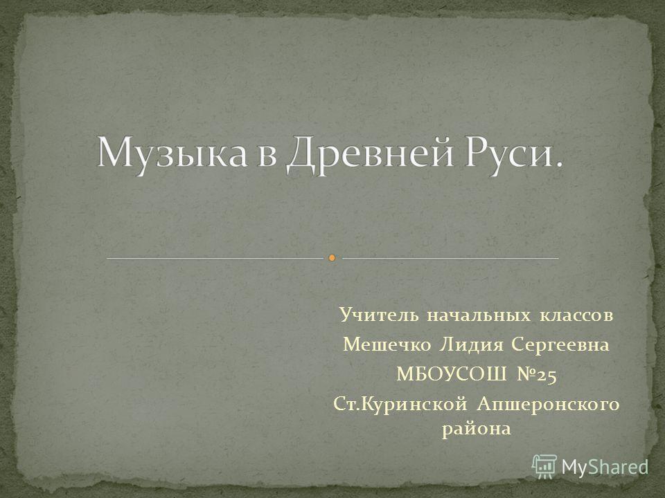 Учитель начальных классов Мешечко Лидия Сергеевна МБОУСОШ 25 Ст.Куринской Апшеронского района