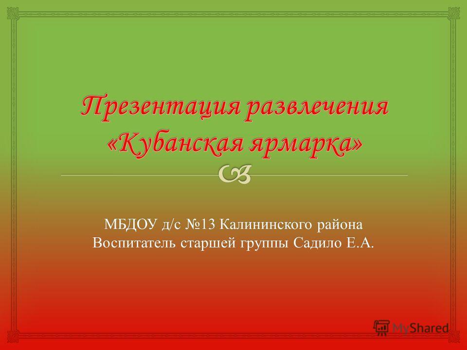 МБДОУ д/с 13 Калининского района Воспитатель старшей группы Садило Е.А.