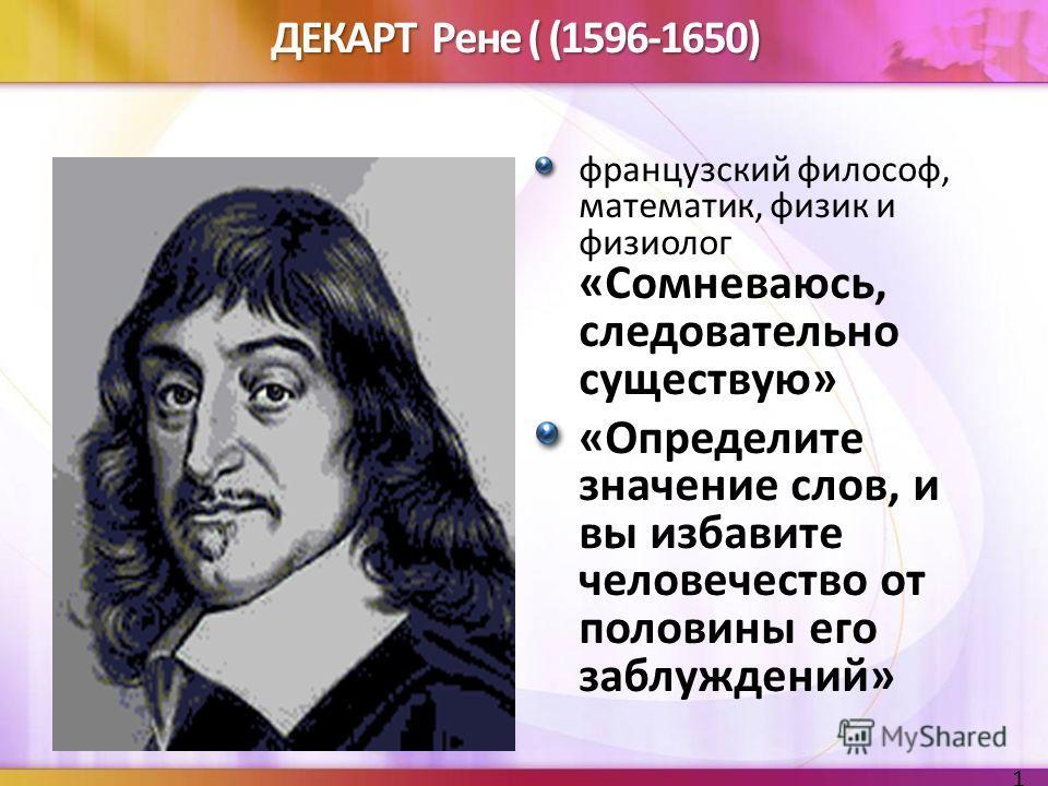 ДЕКАРТ Рене ( (1596-1650) французский философ, математик, физик и физиолог «Сомневаюсь, следовательно существую» «Определите значение слов, и вы избавите человечество от половины его заблуждений» 17