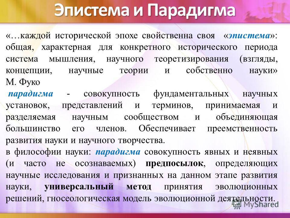 Эпистема и Парадигма «…каждой исторической эпохе свойственна своя «эпистема»: общая, характерная для конкретного исторического периода система мышления, научного теоретизирования (взгляды, концепции, научные теории и собственно науки» М. Фуко парадиг