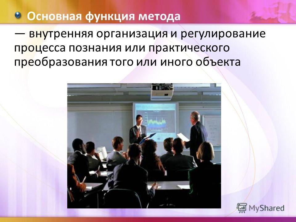 Основная функция метода внутренняя организация и регулирование процесса познания или практического преобразования того или иного объекта