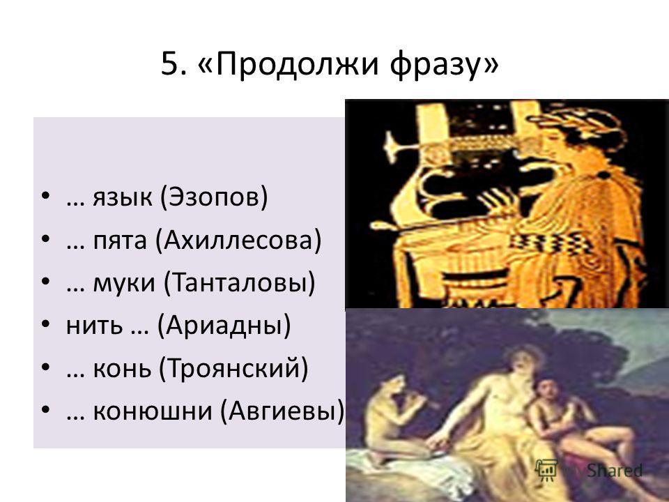 … язык (Эзопов) … пята (Ахиллесова) … муки (Танталовы) нить … (Ариадны) … конь (Троянский) … конюшни (Авгиевы) 5. «Продолжи фразу»