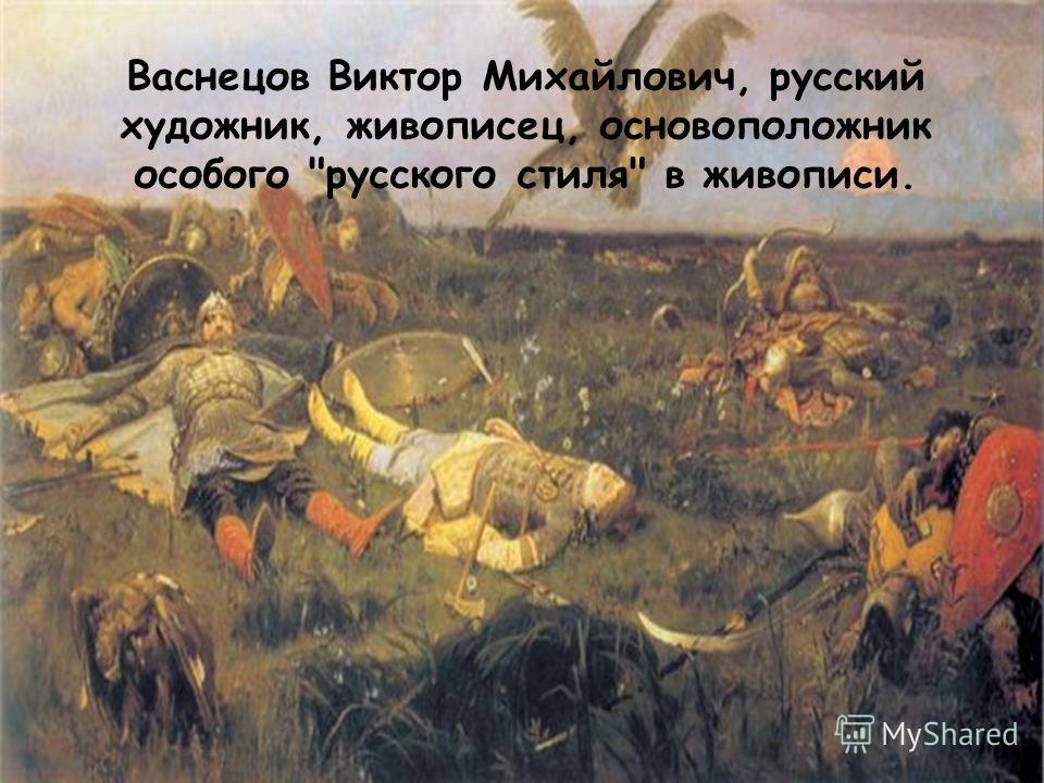 Васнецов Виктор Михайлович, русский художник, живописец, основоположник особого русского стиля в живописи.