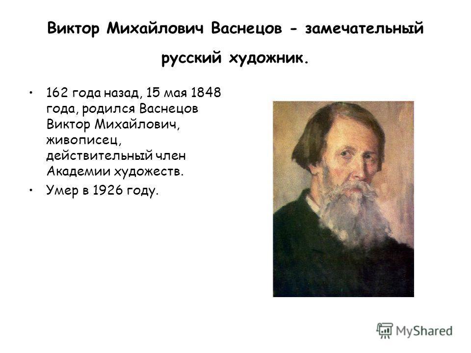 Виктор Михайлович Васнецов - замечательный русский художник. 162 года назад, 15 мая 1848 года, родился Васнецов Виктор Михайлович, живописец, действительный член Академии художеств. Умер в 1926 году.