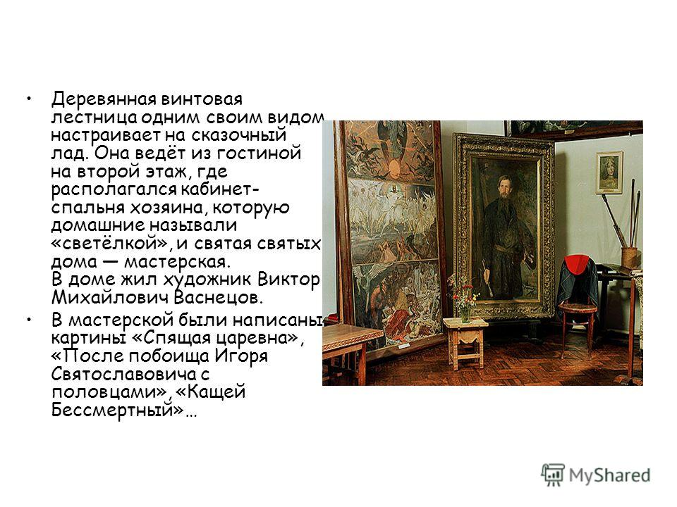 Деревянная винтовая лестница одним своим видом настраивает на сказочный лад. Она ведёт из гостиной на второй этаж, где располагался кабинет- спальня хозяина, которую домашние называли «светёлкой», и святая святых дома мастерская. В доме жил художник