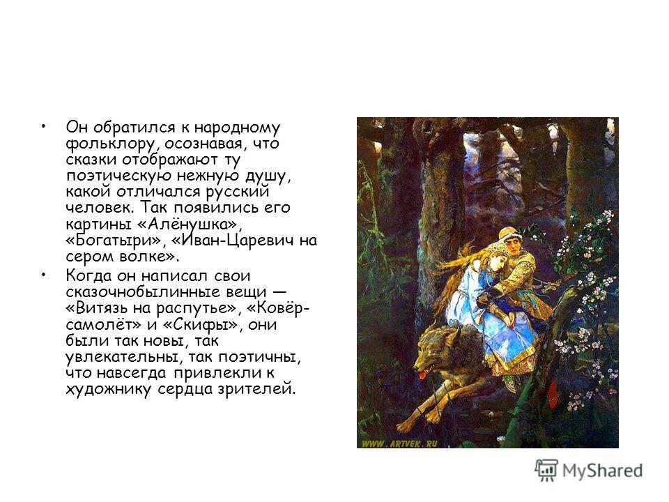 Он обратился к народному фольклору, осознавая, что сказки отображают ту поэтическую нежную душу, какой отличался русский человек. Так появились его картины «Алёнушка», «Богатыри», «Иван-Царевич на сером волке». Когда он написал свои сказочно былинные