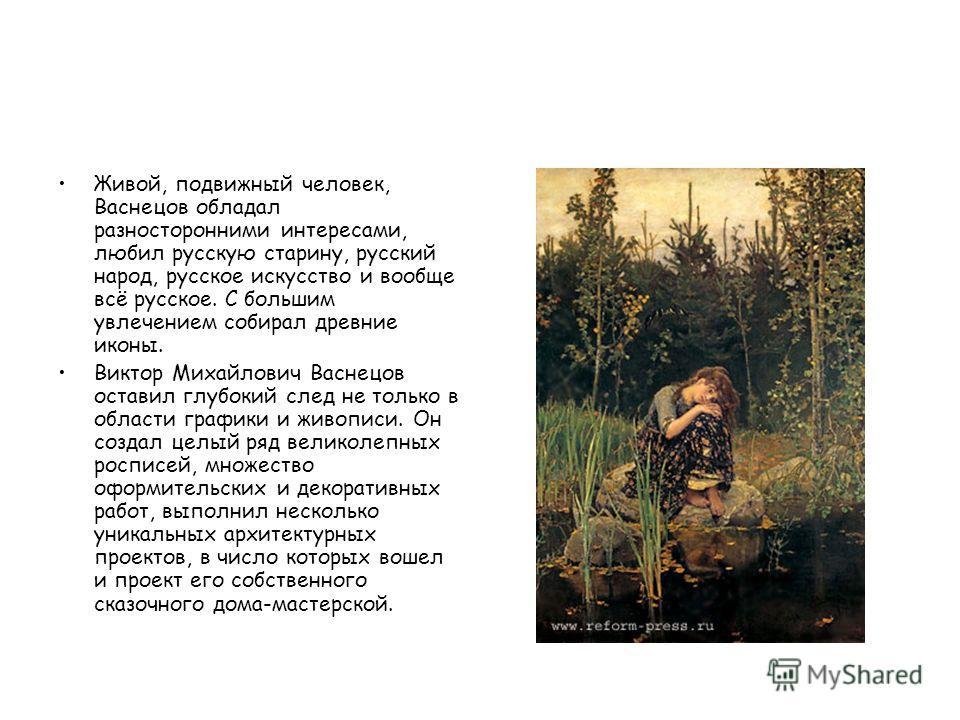 Живой, подвижный человек, Васнецов обладал разносторонними интересами, любил русскую старину, русский народ, русское искусство и вообще всё русское. С большим увлечением собирал древние иконы. Виктор Михайлович Васнецов оставил глубокий след не тольк
