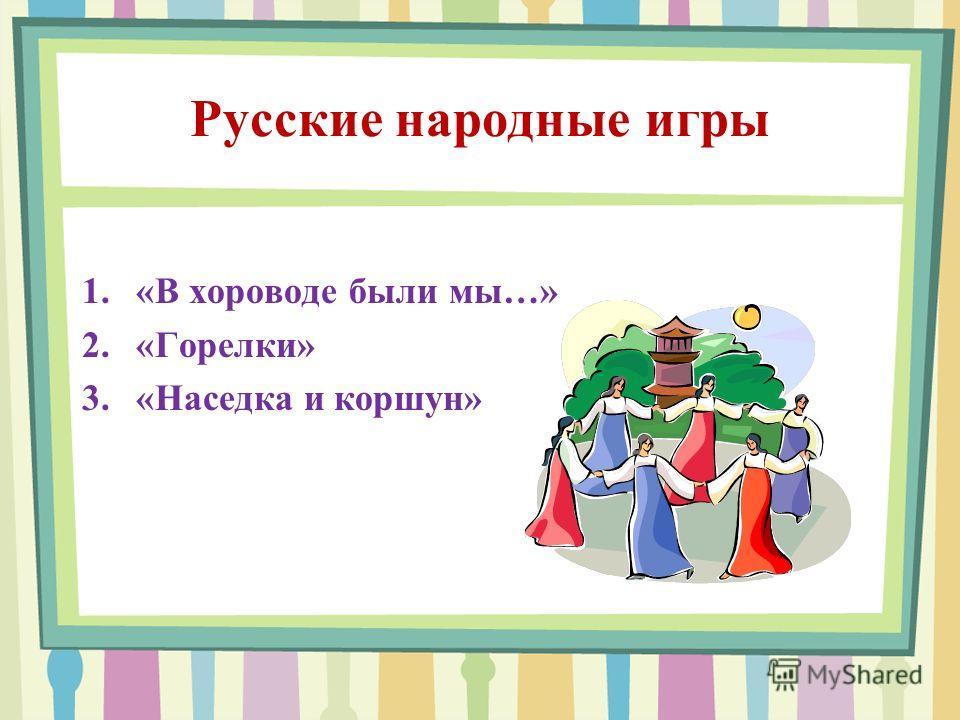 Русские народные игры 1.«В хороводе были мы…» 2.«Горелки» 3.«Наседка и коршун»