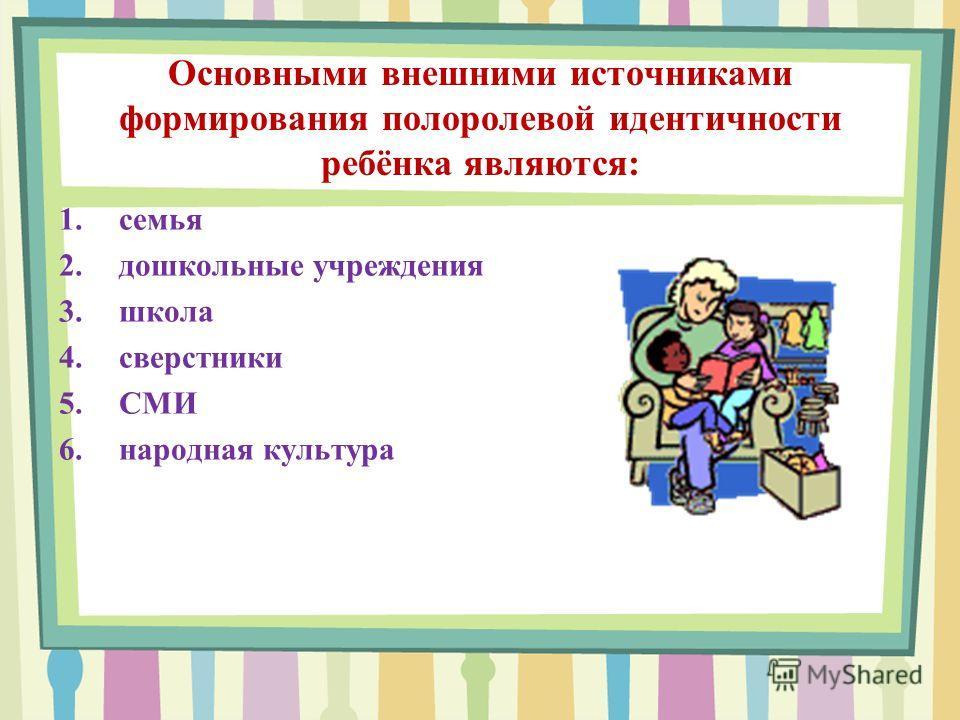 Основными внешними источниками формирования полоролевой идентичности ребёнка являются: 1. семья 2. дошкольные учреждения 3. школа 4. сверстники 5. СМИ 6. народная культура
