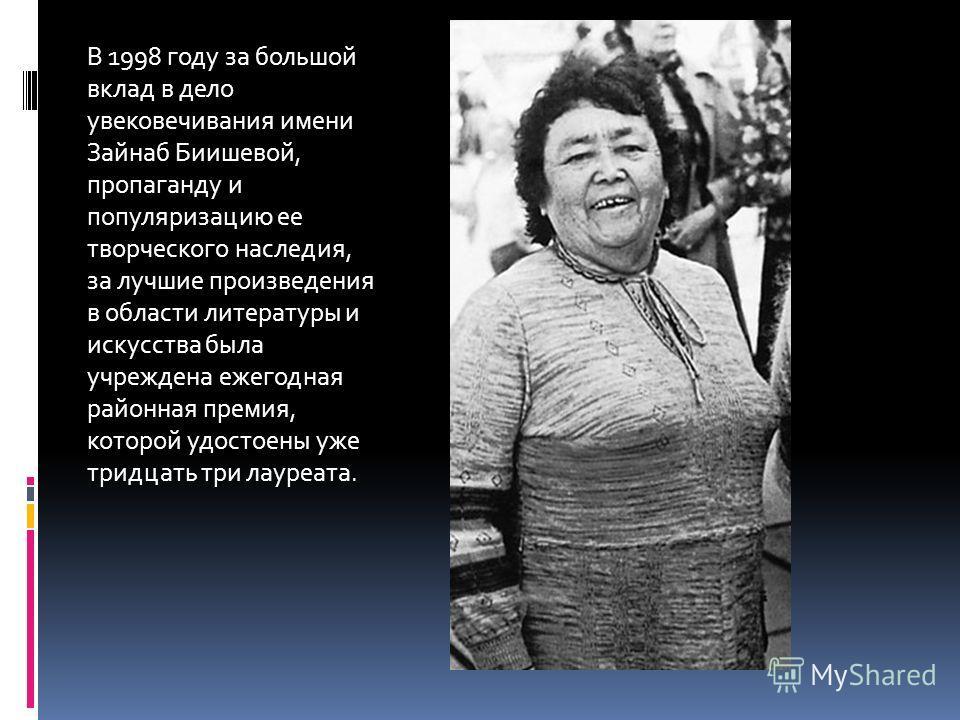 В 1998 году за большой вклад в дело увековечивания имени Зайнаб Биишевой, пропаганду и популяризацию ее творческого наследия, за лучшие произведения в области литературы и искусства была учреждена ежегодная районная премия, которой удостоены уже трид