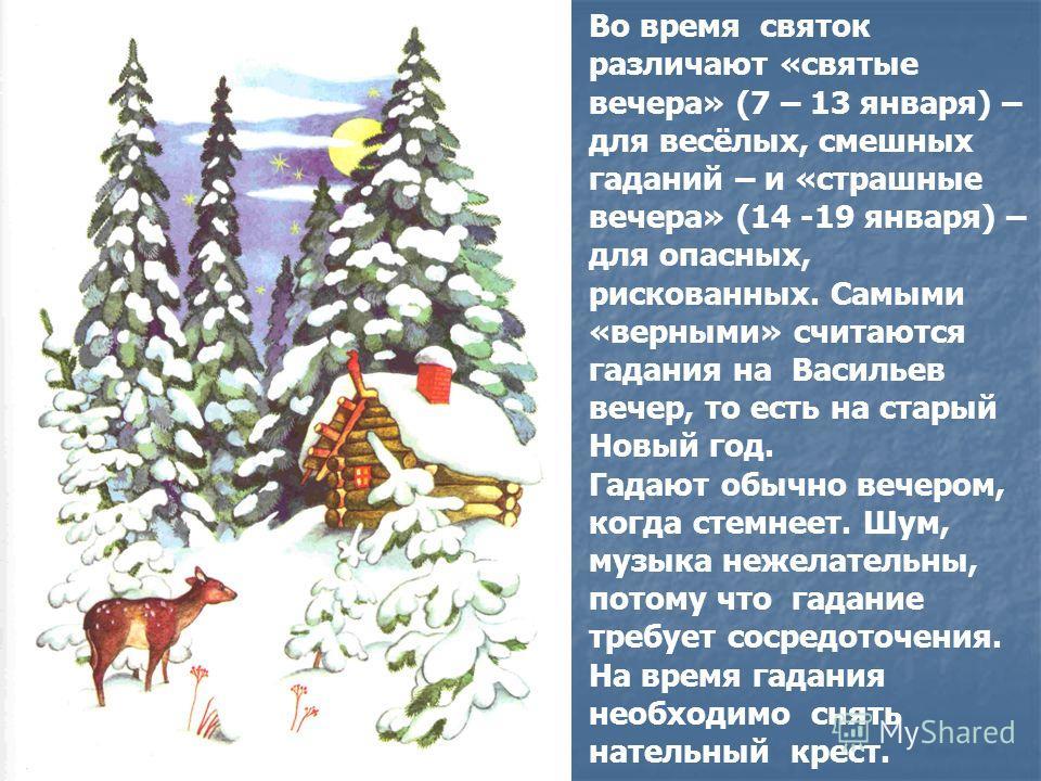 Во время святок различают «святые вечера» (7 – 13 января) – для весёлых, смешных гаданий – и «страшные вечера» (14 -19 января) – для опасных, рискованных. Самыми «верными» считаются гадания на Васильев вечер, то есть на старый Новый год. Гадают обычн