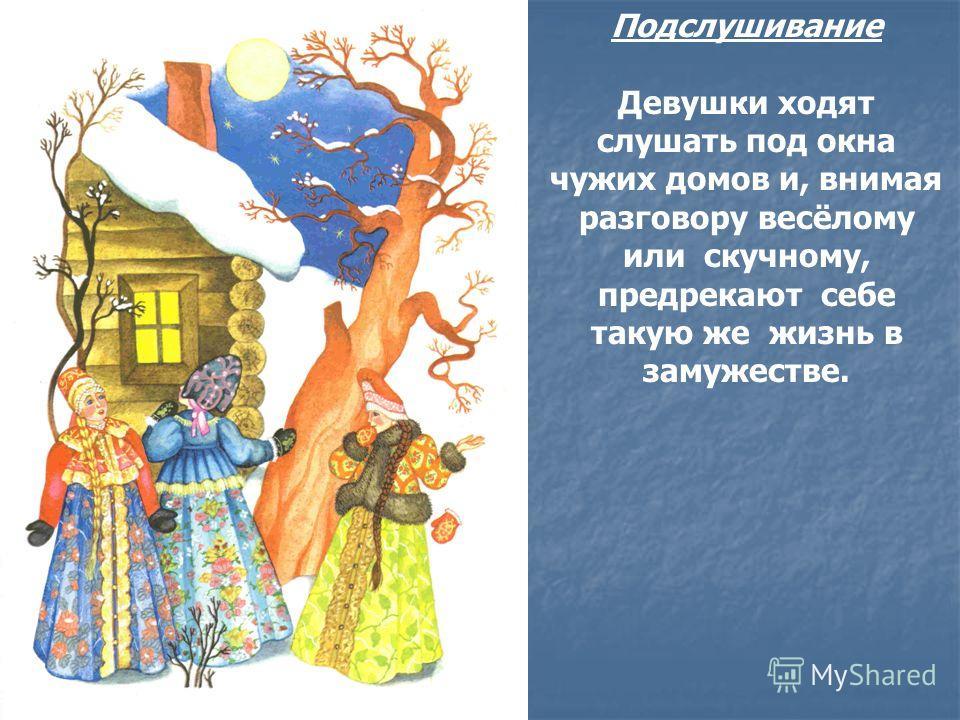 Подслушивание Девушки ходят слушать под окна чужих домов и, внимая разговору весёлому или скучному, предрекают себе такую же жизнь в замужестве.