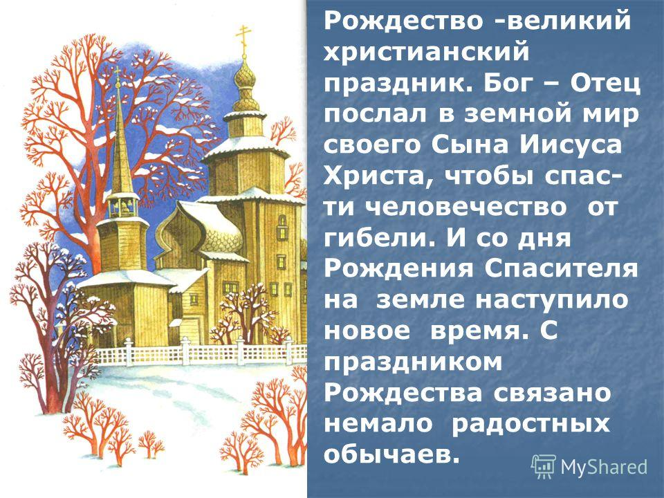 Рождество -великий христианский праздник. Бог – Отец послал в земной мир своего Сына Иисуса Христа, чтобы спасти человечество от гибели. И со дня Рождения Спасителя на земле наступило новое время. С праздником Рождества связано немало радостных обыча
