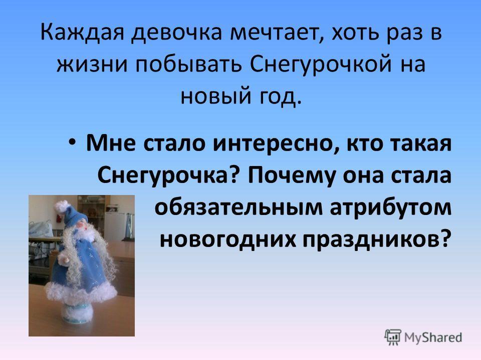 Каждая девочка мечтает, хоть раз в жизни побывать Снегурочкой на новый год. Мне стало интересно, кто такая Снегурочка? Почему она стала обязательным атрибутом новогодних праздников?