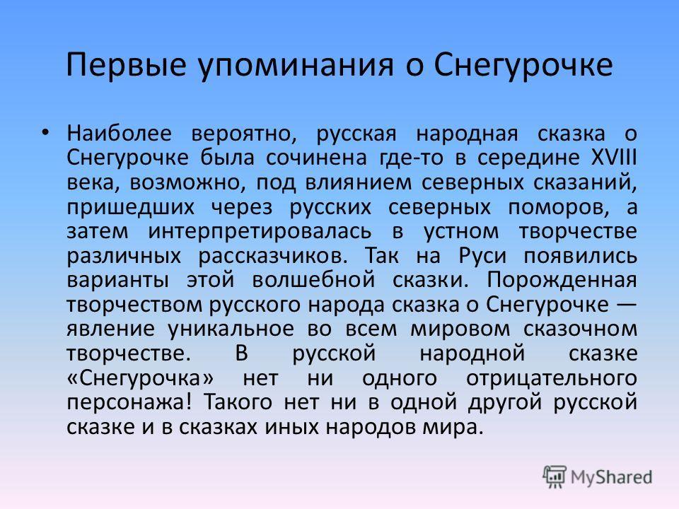 Первые упоминания о Снегурочке Наиболее вероятно, русская народная сказка о Снегурочке была сочинена где-то в середине XVIII века, возможно, под влиянием северных сказаний, пришедших через русских северных поморов, а затем интерпретировалась в устном