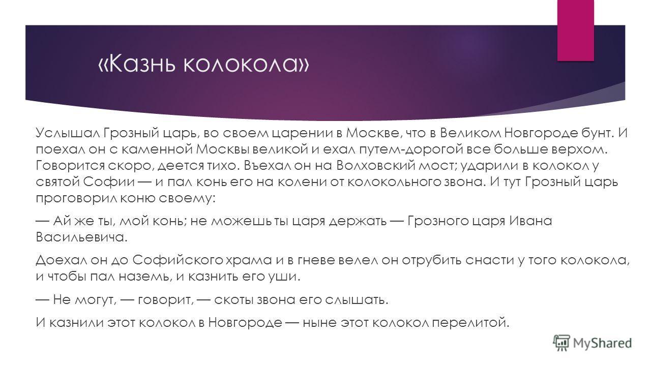 «Казнь колокола» Услышал Грозный царь, во своем царении в Москве, что в Великом Новгороде бунт. И поехал он с каменной Москвы великой и ехал путем-дорогой все больше верхом. Говорится скоро, деется тихо. Въехал он на Волховский мост; ударили в колоко