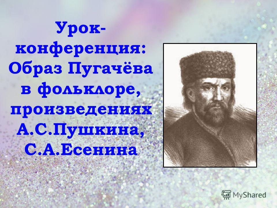Урок- конференция: Образ Пугачёва в фольклоре, произведениях А.С.Пушкина, С.А.Есенина