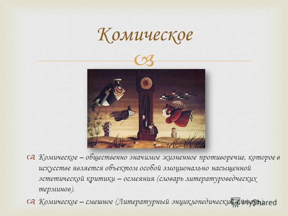Комическое – общественно значимое жизненное противоречие, которое в искусстве является объектом особой эмоционально насыщенной эстетической критики – осмеяния (словарь литературоведческих терминов). Комическое – смешное (Литературный энциклопедически