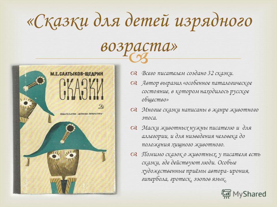 «Сказки для детей изрядного возраста» Всего писателем создано 32 сказки. Автор выразил «особенное патологическое состояние, в котором находилось русское общество» Многие сказки написаны в жанре животного эпоса. Маски животных нужны писателю и для алл