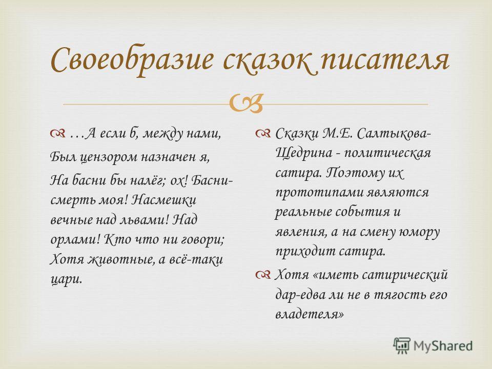 Своеобразие сказок писателя …А если б, между нами, Был цензором назначен я, На басни бы налёг; ох! Басни- смерть моя! Насмешки вечные над львами! Над орлами! Кто что ни говори; Хотя животные, а всё-таки цари. Сказки М.Е. Салтыкова- Щедрина - политиче
