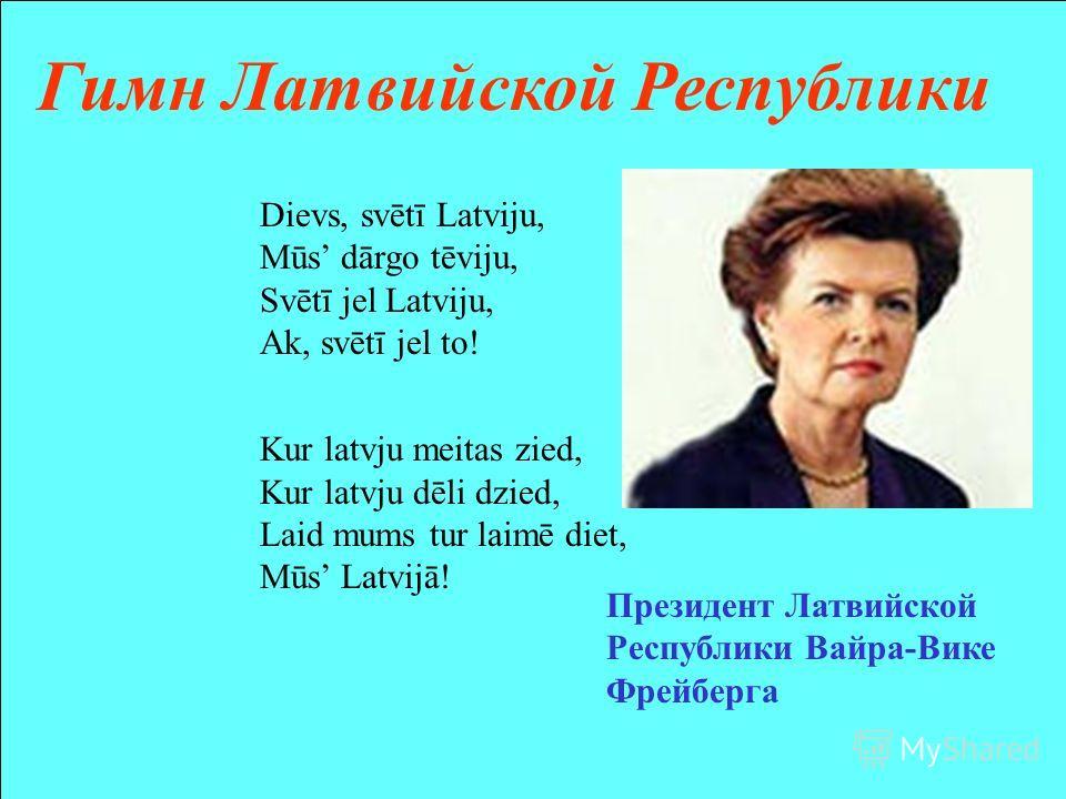 Dievs, svētī Latviju, Mūs dārgo tēviju, Svētī jel Latviju, Ak, svētī jel to! Kur latvju meitas zied, Kur latvju dēli dzied, Laid mums tur laimē diet, Mūs Latvijā! Гимн Латвийской Республики Президент Латвийской Республики Вайра-Вике Фрейберга