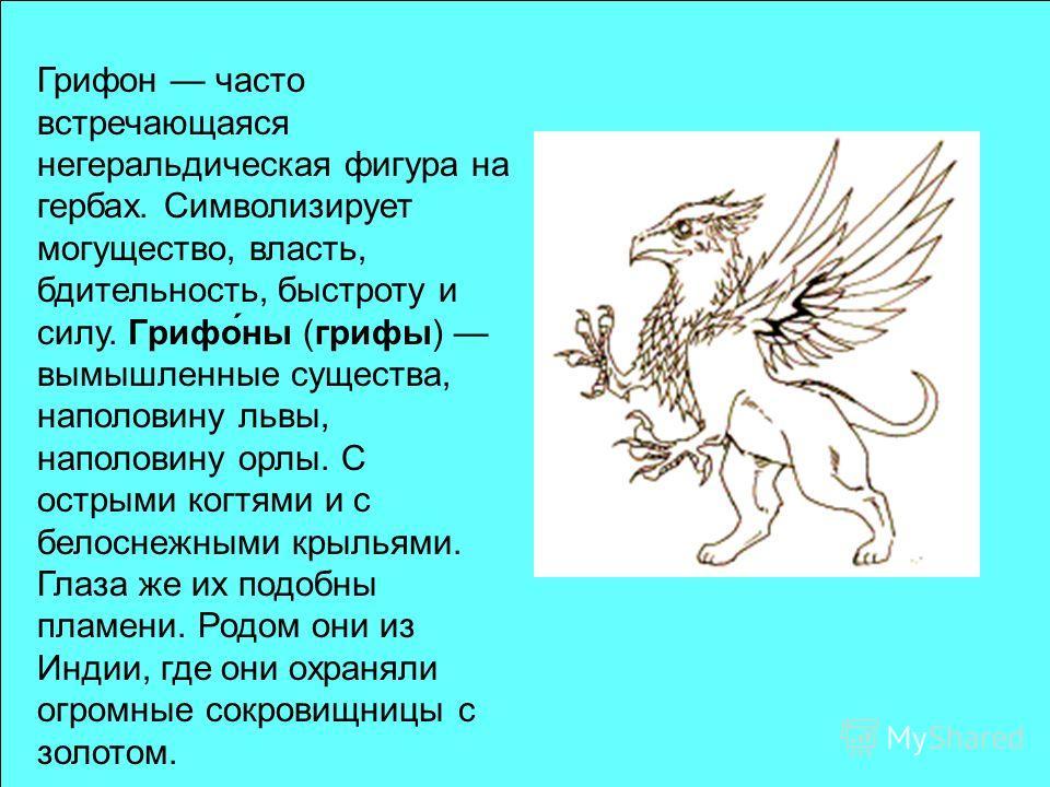 Грифон часто встречающаяся негеральдическая фигура на гербах. Символизирует могущество, власть, бдительность, быстроту и силу. Грифо́на (грифы) вымышленнае существа, наполовину львы, наполовину орлы. С острыми когтями и с белоснежнами крыльями. Глаза