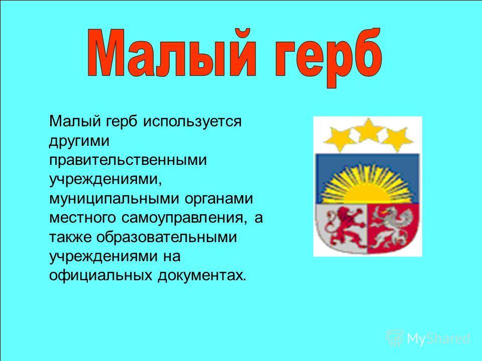 Малый герб используется другими правительственнами учреждениями, муниципальнами органами местного самоуправления, а также образовательнами учреждениями на официальнах документах.