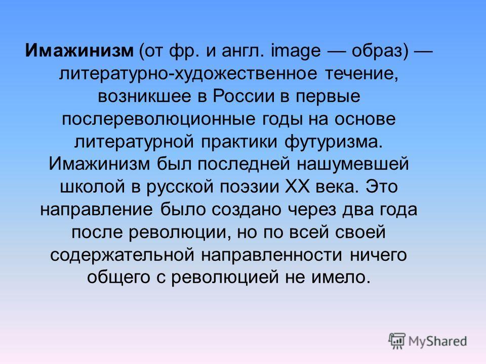 Имажинизм (от фр. и англ. image образ) литературно-художественное течение, возникшее в России в первые послереволюционные годы на основе литературной практики футуризма. Имажинизм был последней нашумевшей школой в русской поэзии XX века. Это направле