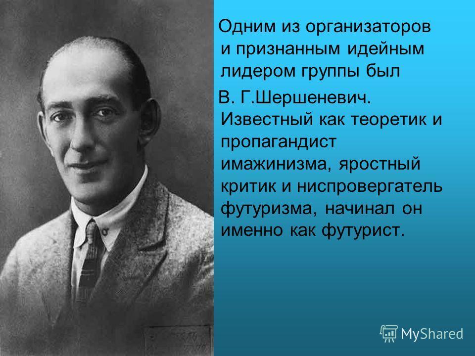 Одним из организаторов и признанным идейным лидером группы был В. Г.Шершеневич. Известный как теоретик и пропагандист имажинизма, яростный критик и ниспровергатель футуризма, начинал он именно как футурист.