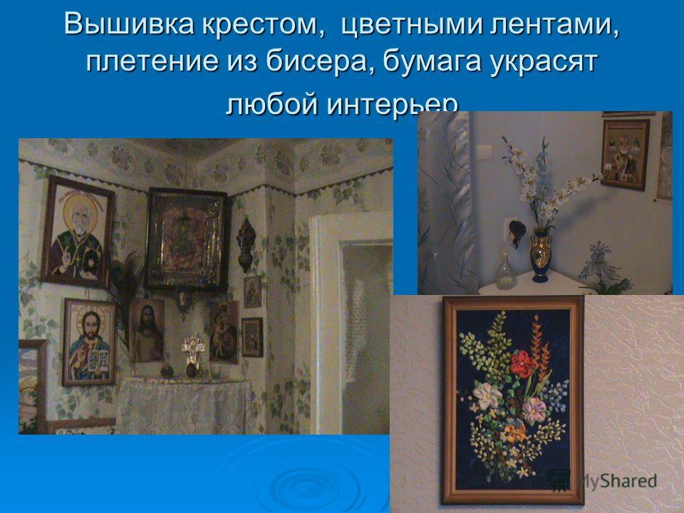 Вышивка крестом, цветными лентами, плетение из бисера, бумага украсят любой интерьер