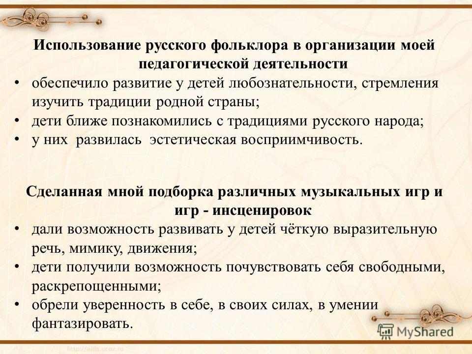 Использование русского фольклора в организации моей педагогической деятельности обеспечило развитие у детей любознательности, стремления изучить традиции родной страны; дети ближе познакомились с традициями русского народа; у них развилась эстетическ