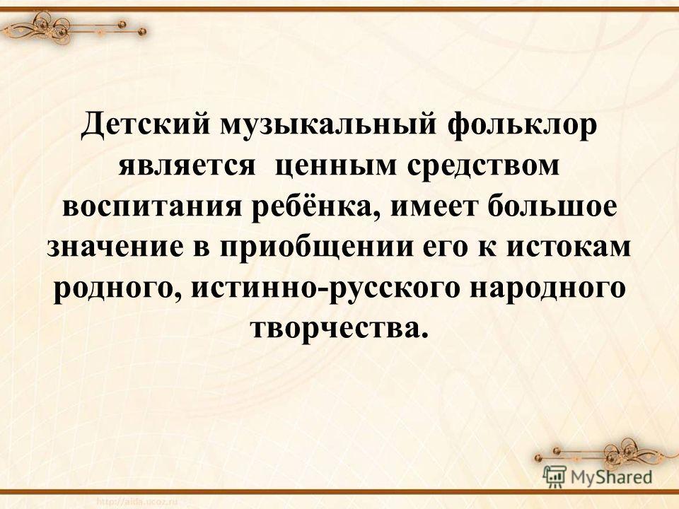 Детский музыкальный фольклор является ценным средством воспитания ребёнка, имеет большое значение в приобщении его к истокам родного, истинно-русского народного творчества.