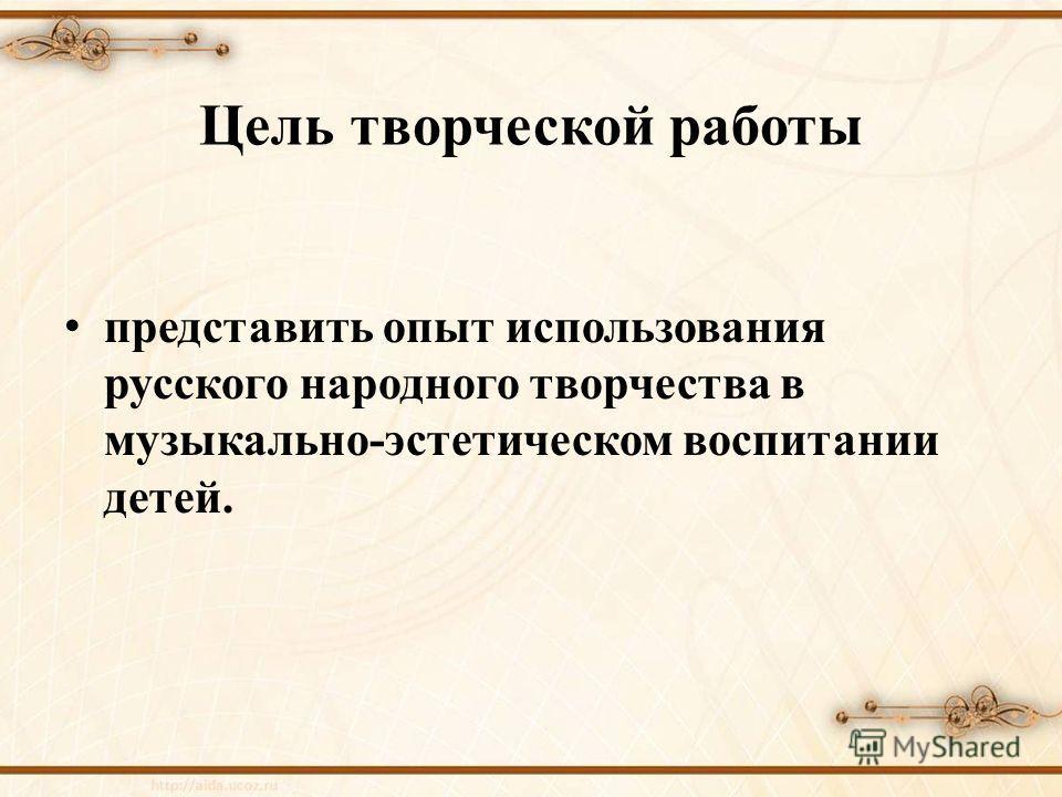 Цель творческой работы представить опыт использования русского народного творчества в музыкально-эстетическом воспитании детей.