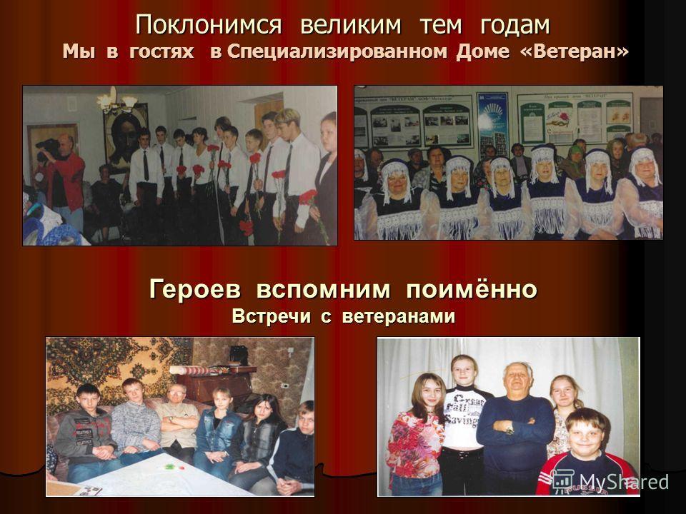 Поклонимся великим тем годам Мы в гостях в Специализированном Доме «Ветеран» Героев вспомним поимённо Встречи с ветеранами