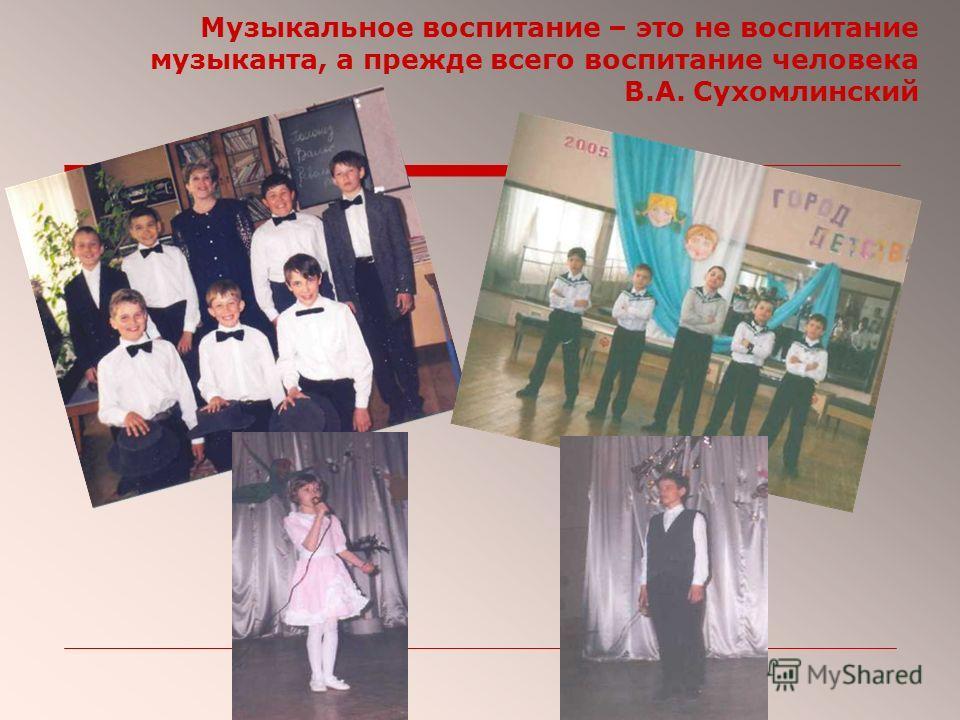 Музыкальное воспитание – это не воспитание музыканта, а прежде всего воспитание человека В.А. Сухомлинский