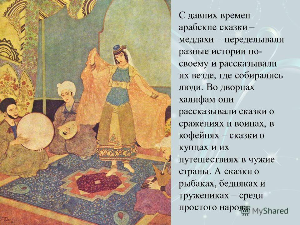 С давних времен арабские сказки – меддахи – переделывали разные истории по- своему и рассказывали их везде, где собирались люди. Во дворцах халифам они рассказывали сказки о сражениях и воинах, в кофейнях – сказки о купцах и их путешествиях в чужие с
