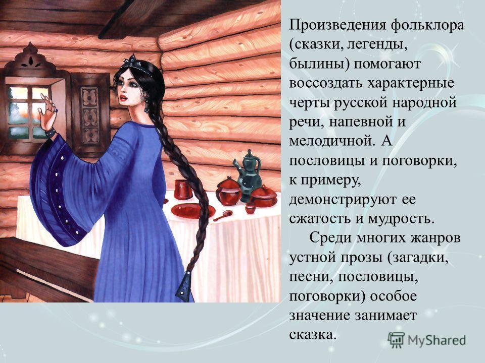 Произведения фольклора (сказки, легенды, былины) помогают воссоздать характерные черты русской народной речи, напевной и мелодичной. А пословицы и поговорки, к примеру, демонстрируют ее сжатость и мудрость. Среди многих жанров устной прозы (загадки,