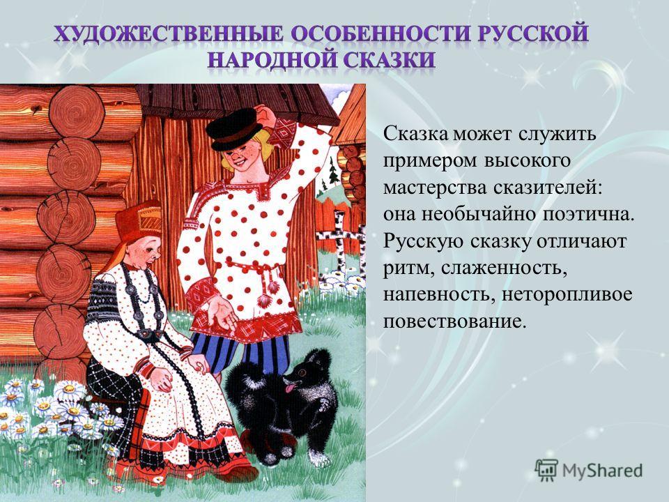 Сказка может служить примером высокого мастерства сказителей: она необычайно поэтична. Русскую сказку отличают ритм, слаженность, напевность, неторопливое повествование.