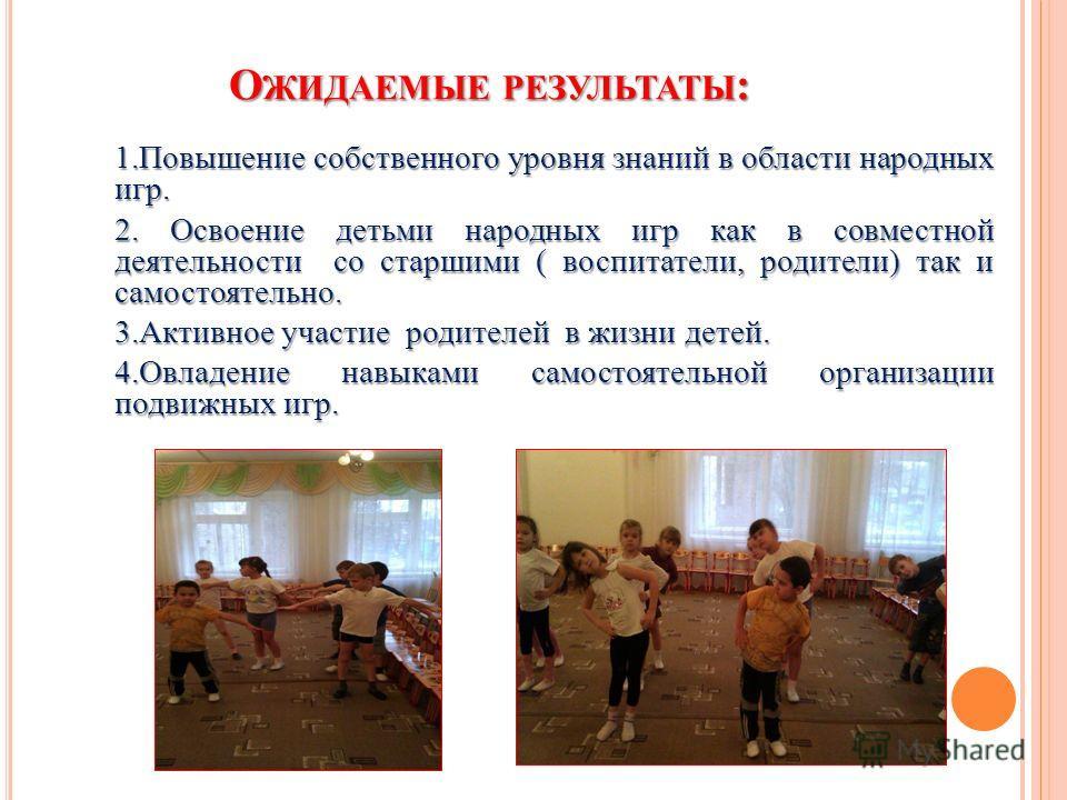 О ЖИДАЕМЫЕ РЕЗУЛЬТАТЫ : 1. Повышение собственного уровня знаний в области народных игр. 2. Освоение детьми народных игр как в совместной деятельности со старшими ( воспитатели, родители) так и самостоятельно. 3. Активное участие родителей в жизни дет
