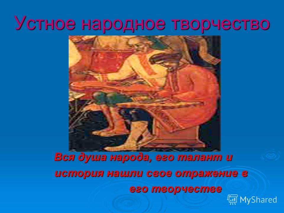 Устное народное творчество Устное народное творчество Вся душа народа, его талант и история нашли свое отражение в история нашли свое отражение в его творчестве его творчестве