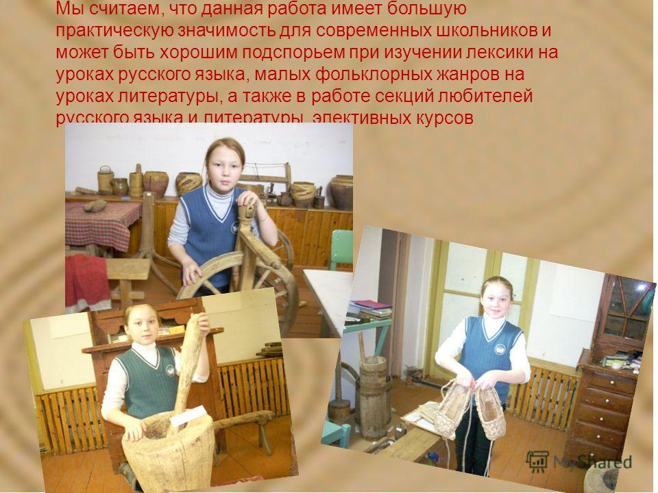 Мы считаем, что данная работа имеет большую практическую значимость для современных школьников и может быть хорошим подспорьем при изучении лексики на уроках русского языка, малых фольклорных жанров на уроках литературы, а также в работе секций любит