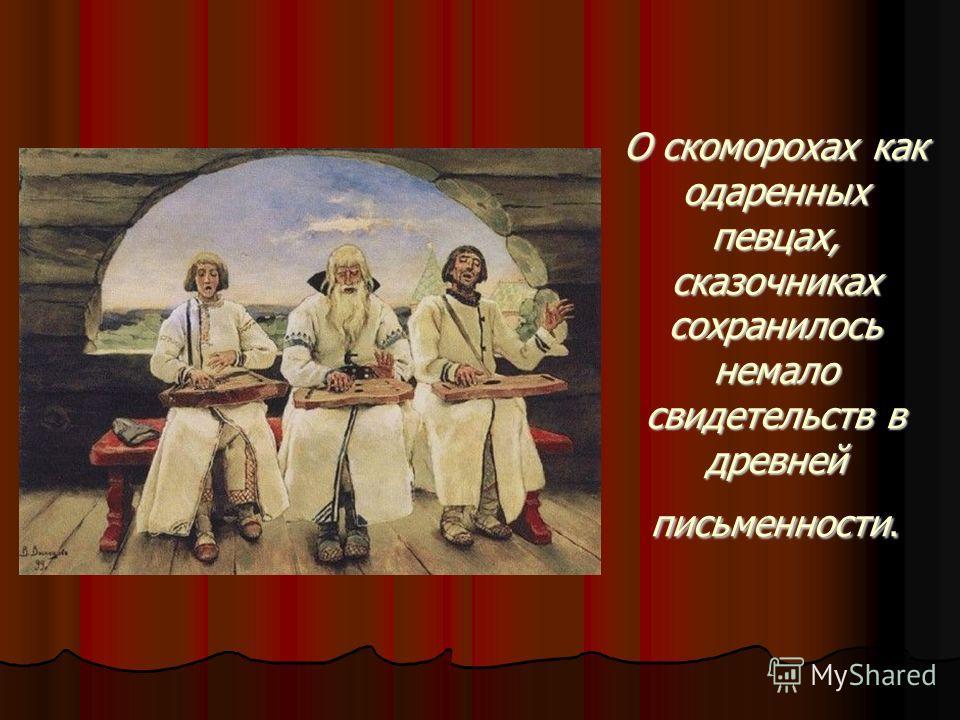 О скоморохах как одаренных певцах, сказочниках сохранилось немало свидетельств в древней письменности.