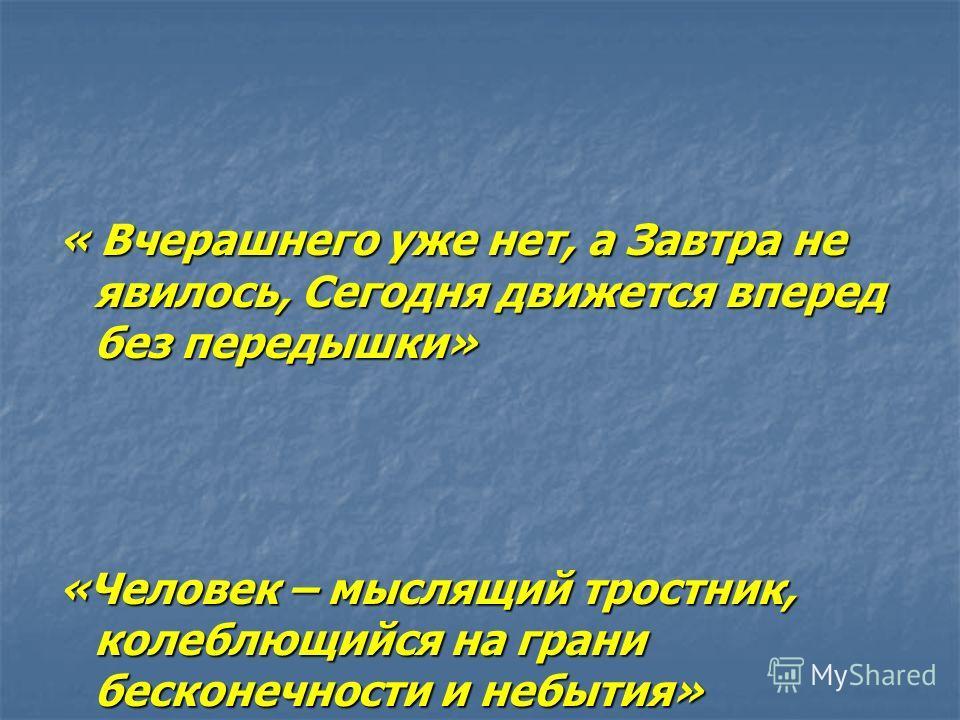 « Вчерашнего уже нет, а Завтра не явилось, Сегодня движется вперед без передышки» «Человек – мыслящий тростник, колеблющийся на грани бесконечности и небытия»